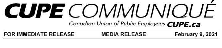 CUPE Communiqué -- Canadian Union of Public Employees -- CUPE.ca -- FOR IMMEDIATE RELEASE -- MEDIA RELEASE -- February 9, 2021